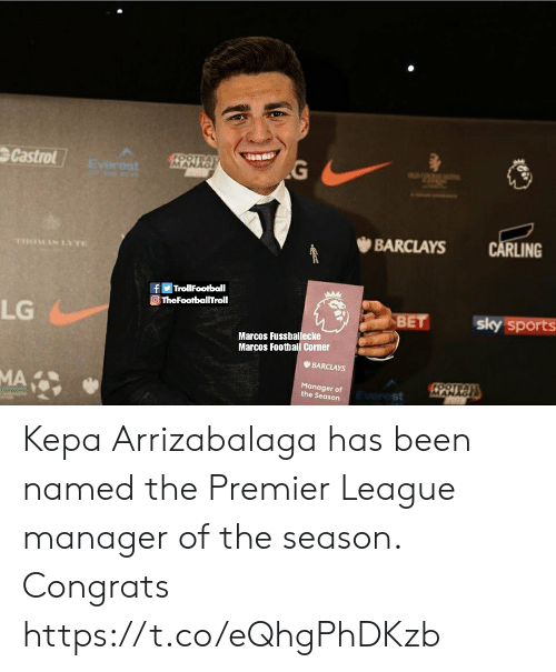 Football, Memes, and Premier League: Castrol  RLING  幽BARCLAYS  Η TrollFootball  TheFootballTroll  LG  Marcos Fussballecke  Marcos Football Corner  BARCLAYS  Manager of  the Season  st Kepa Arrizabalaga has been named the Premier League manager of the season. Congrats https://t.co/eQhgPhDKzb