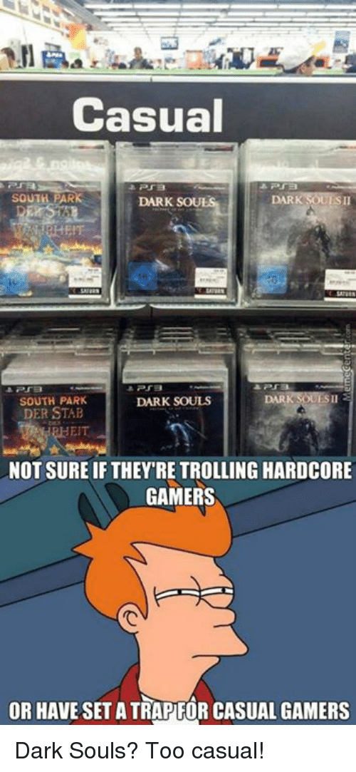 Memes, 🤖, and Dark: Casual  SOUTH PAR  DARK  SOUR  PTB  SOUTH PARK  DARK SOULS  DER STAB  NOT SURE IF THEY RE TROLLING HARDCORE  GAMERS  OR HAVE SETATRAPFOR CASUAL GAMERS Dark Souls? Too casual!