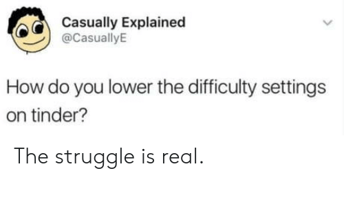 Struggle, The Struggle Is Real, and Tinder: Casually Explainec  @CasuallyE  How do you lower the difficulty settings  on tinder? The struggle is real.