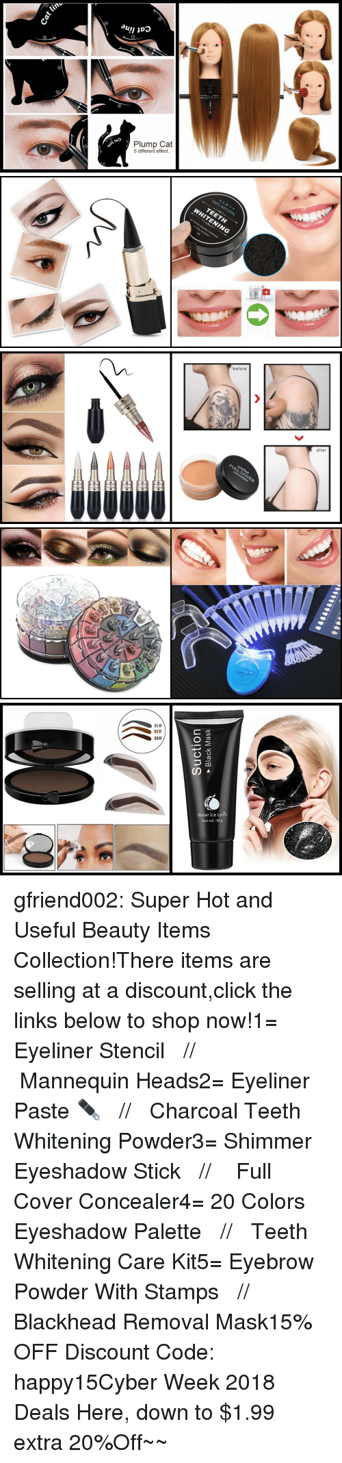 Anaconda, Click, and Target: Cat  5 different effect.   100% NATURAL  TEETH   before  after  FULL CO   XL  EVEN G   01#  02#  03#  Water Ice Levin  Net vol: 60g gfriend002:  Super Hot and Useful Beauty Items Collection!There items are selling at a discount,click the links below to shop now!1= Eyeliner Stencil   //    Mannequin Heads2= Eyeliner Paste ✒️   //   Charcoal Teeth Whitening Powder3= Shimmer Eyeshadow Stick   //    Full Cover Concealer4= 20 Colors Eyeshadow Palette   //   Teeth Whitening Care Kit5= Eyebrow Powder With Stamps   //   Blackhead Removal Mask15% OFF Discount Code: happy15☞Cyber Week 2018 Deals Here, down to $1.99  extra 20%Off~~