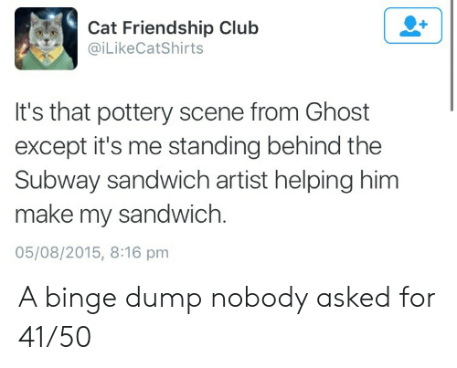 Club, Subway, and Ghost: Cat Friendship Club  @iLikeCatShirts  It's that pottery scene from Ghost  except it's me standing behind the  Subway sandwich artist helping him  make my sandwich.  05/08/2015, 8:16 pm A binge dump nobody asked for 41/50