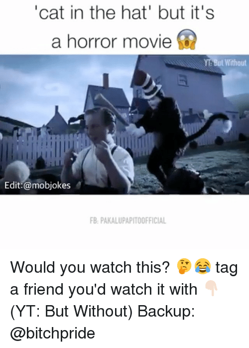 """Memes, 🤖, and Cat: """"cat in the hat' but it's  a horror movie  But Without  Edit: @mobjokes  FB PAKALUPAPITOOFFICIAL Would you watch this? 🤔😂 tag a friend you'd watch it with 👇🏻 (YT: But Without) Backup: @bitchpride"""