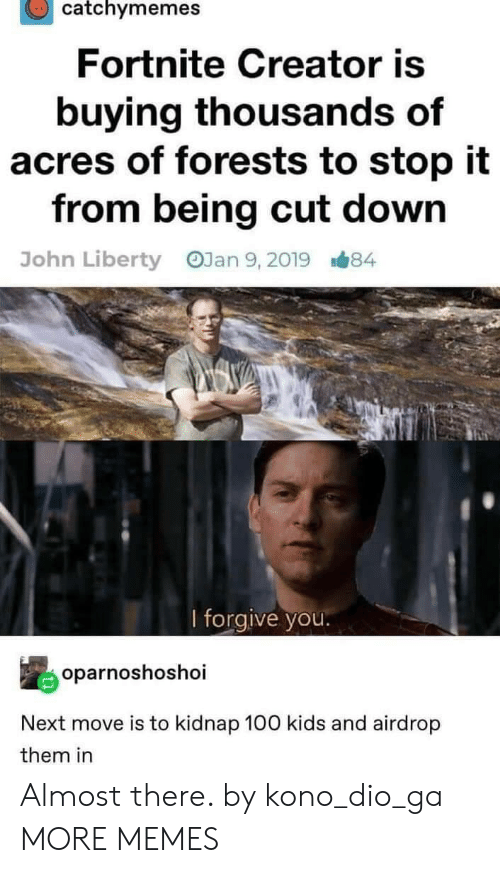 Dank, Memes, and Target: catchymemes  Fortnite Creator is  buying thousands of  acres of forests to stop it  from being cut down  OJan 9, 2019  John Liberty  B#84  l forgive you.  oparnoshoshoi  Next move is to kidnap 100 kids and airdrop  them in Almost there. by kono_dio_ga MORE MEMES