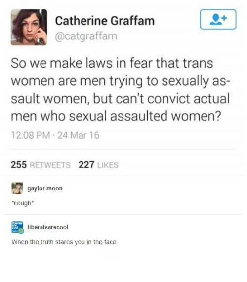 Moon, Women, and Humans of Tumblr: Catherine Graffam  Cacatgraffam  So we make laws in fear that trans  women are men trying to sexually as-  sault women, but can't convict actual  men who sexual assaulted women?  12:08 PM 24 Mar 16  255  RETWEETS  227  LIKES  gaylor-moon  *cough*  liberal sarec  When the truth stares you in the face.