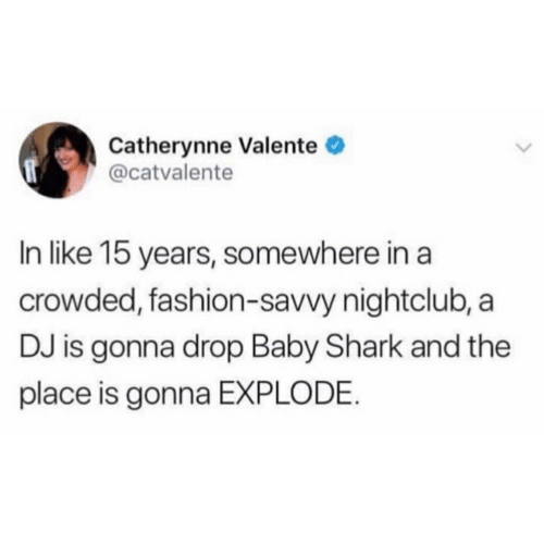 Fashion, Shark, and Baby: Catherynne Valente  @catvalente  In like 15 years, somewhere in a  crowded, fashion-savvy nightclub, a  DJ is gonna drop Baby Shark and the  place is gonna EXPLODE.