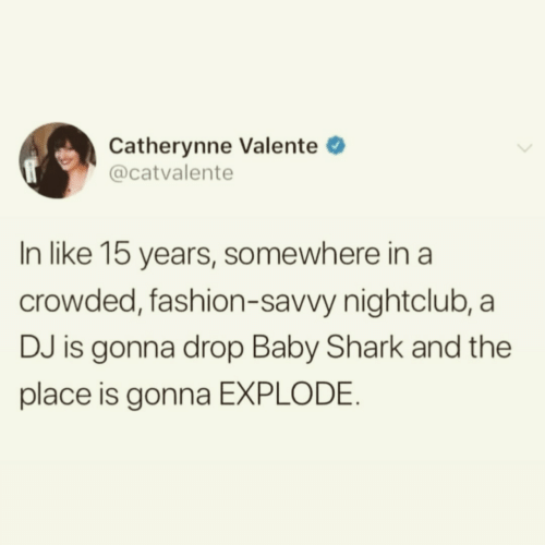 Fashion, Shark, and Baby: Catherynne Valente  @catvalente  In like 15 years, somewhere in a  crowded, fashion-savvy nightclub, a  DJ is gonna drop Baby Shark and the  place is gonna EXPLODE