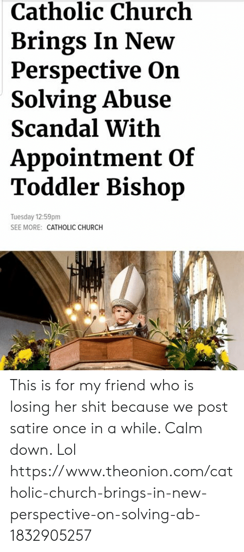 Church, Lol, and Memes: Catholic Church  Brings In New  Perspective On  Solving Abuse  Scandal With  Appointment Of  Toddler Bishop  Tuesday 12:59pm  SEE MORE: CATHOLIC CHURCH This is for my friend who is losing her shit because we post satire once in a while. Calm down. Lol https://www.theonion.com/catholic-church-brings-in-new-perspective-on-solving-ab-1832905257