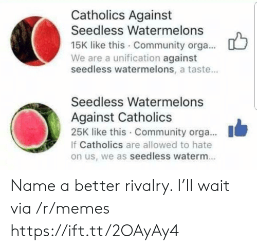 Community, Memes, and Via: Catholics Against  Seedless Watermelons  15K like this Community orga...  We are a unification against  seedless watermelons, a taste...  Seedless Watermelons  Against Catholics  25K like this Community orga...  If Catholics are allowed to hate  on us, we as seedless waterm. Name a better rivalry. I'll wait via /r/memes https://ift.tt/2OAyAy4