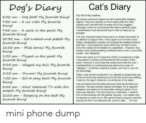 """Bones, Cats, and Dogs: Cat's Diary  Dog's Diary  Day 983 of My Captivity  Dog food! My favorite thing!  A car ride! My favorite  8:00 am  My captors continue to taunt me with bizarre littie dangling  objects. They dine lavishly on fresh meat, while the other  inmates and I are fed hash or some sort of dry nuggets.  Although I make my contempt for the rations perfectly clear,  I nevertheiess must eat something in order to keep up my  strength.  9:30 am  thing!  A walk in the park! My  9:40 am  favorite thing!  10:30 am - Got rubbed and petted! My  favorite thing!  12:00 pm - Milk bones! My favorite  thing!  1:00 pm - Played in the yard! My  favorite thing!  3:00 pm - Wagged my tail My favorite  thing!  The only thing that keeps me going is my dream of escape. In  an attempt to disgust them, I once again vomit on the carpet.  Today i decapitated a mouse and dropped its headless body at  their feet. I had hoped this would strike fear into their hearts,  since this clearly demonstrates my capabilities. However, they  merely made condescending comments about what a """"good litle  hunter"""" I am. Bastards!  There was some sort of assembly of their accomplices tonight.  I was placed in solitary confinement for the duration of the  event. However, I could hear the noises and smell the food. I  overheard that my confinement was due to the power of  """"allergies."""" I must learn what this means, and how to use it to  my advantage.  Today I was almost successful in an attempt to assassinate one  of my tormentors by weaving around his feet as he was walking.  I must try this again tomorrow, but at the top of the stairs.  I am convinced that the other prisoners here are flunkies and  snitches. The dog receives special privileges. He is regularly  released, and seems to be more than willing to return. He is  obviously retarded. The bird must be an informant. I observe  him communicating with the guards regularly. I am certain that  he reports my every move. My captors have arranged prote"""