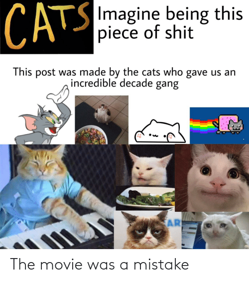 Cats, Gang, and Movie: CATS  SImagine being this  piece of shit  This post was made by the cats who gave us an  incredible decade gang  AR The movie was a mistake