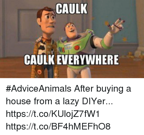 Caulk Caulk Everywhere Adviceanimals After Buying A House From A