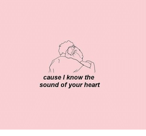 Heart, Sound, and I Know: cause I know the  sound of your heart