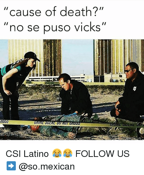"Memes, Death, and Mexican: cause of death?""  II  ""no se puso vicks''  Inn CSI Latino 😂😂 FOLLOW US➡️ @so.mexican"