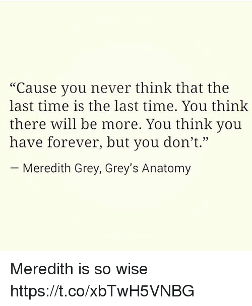 """Grey's Anatomy, Forever, and Grey: """"Cause you never think that the  last time is the last time. You think  there will be more. You think you  have forever, but you don't.""""  -Meredith Grey, Grey's Anatomy  4 33 Meredith is so wise https://t.co/xbTwH5VNBG"""