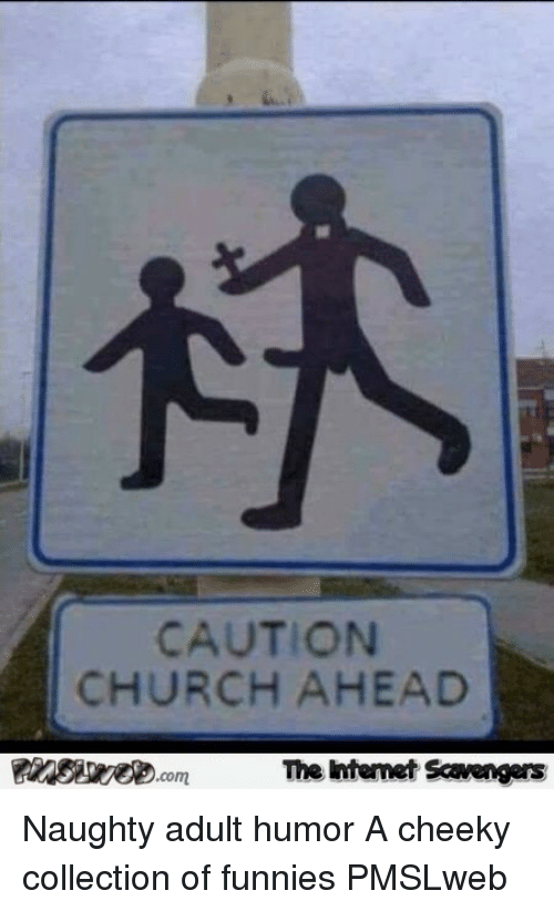 Church, Naughty, and Adult Humor: CAUTION  CHURCH AHEAD  .com  The htemet Scavengers <p>Naughty adult humor  A cheeky collection of funnies  PMSLweb </p>