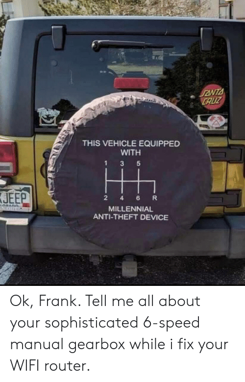 Jeep, Router, and Wifi: CAUZ  THIS VEHICLE EQUIPPED  WITH  JEEP  2 4 6 R  MILLENNIAL  ANTI-THEFT DEVICE Ok, Frank. Tell me all about your sophisticated 6-speed manual gearbox while i fix your WIFI router.