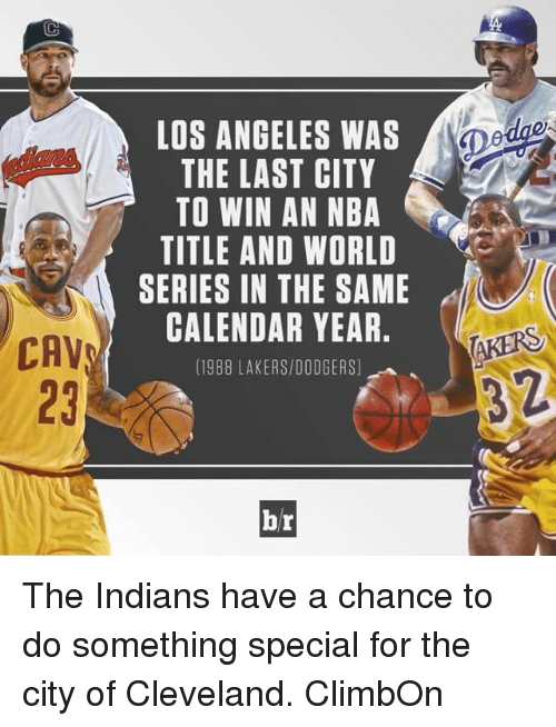 Cavs, Dodgers, and Sports: CAV  LOS ANGELES WAS  THE LAST CITY  TO WIN AN NBA  TITLE AND WORLD  SERIES IN THE SAME  CALENDAR YEAR  (1988 LAKERS/DODGERS)  br  AKERS The Indians have a chance to do something special for the city of Cleveland. ClimbOn