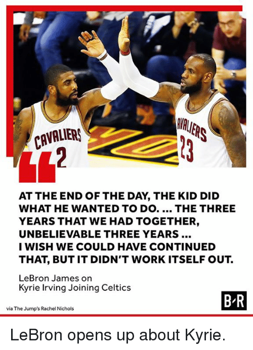 Kyrie Irving, LeBron James, and Work: CAVALIEA  AT THE END OF THE DAY, THE KID DID  WHAT HE WANTED TO DO.... THE THREE  YEARS THAT WE HAD TOGETHER,  UNBELIEVABLE THREE YEARS  I WISH WE COULD HAVE CONTINUED  THAT, BUT IT DIDN'T WORK ITSELF OUT.  LeBron James on  Kyrie Irving Joining Celtics  B R  via The Jump's Rachel Nichols LeBron opens up about Kyrie.
