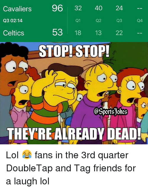 Friends, Lol, and Sports: Cavaliers  96 32 40 24  Q3 02:14.  Q1  Q2  Q4  53  18 13  22  Celtics  STOP! STOP!  Sports JORes  THEY REALREADY DEAD! Lol 😂 fans in the 3rd quarter DoubleTap and Tag friends for a laugh lol