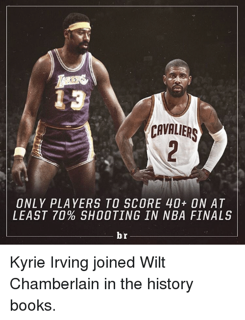 Books, Finals, and Kyrie Irving: CAVALIERS  ONLY PLAYERS TO SCORE 40+ ON AT  LEAST 70 SHOOTING IN NBA FINALS  br Kyrie Irving joined Wilt Chamberlain in the history books.