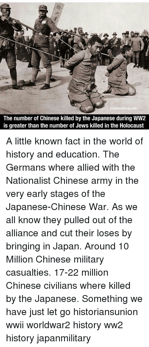 Memes, Army, and Chinese: CavemanCircus.com  The number of Chinese killed by the Japanese during WW2  is greater than the number of Jews killed in the Holocaust A little known fact in the world of history and education. The Germans where allied with the Nationalist Chinese army in the very early stages of the Japanese-Chinese War. As we all know they pulled out of the alliance and cut their loses by bringing in Japan. Around 10 Million Chinese military casualties. 17-22 million Chinese civilians where killed by the Japanese. Something we have just let go historiansunion wwii worldwar2 history ww2 history japanmilitary