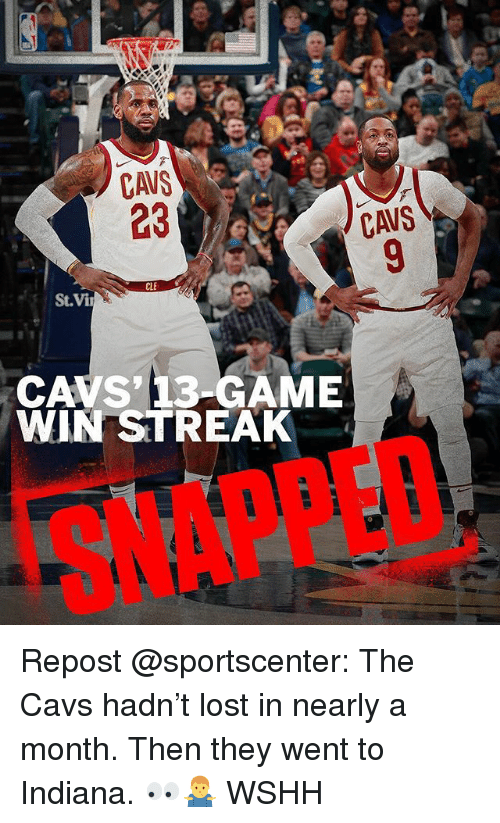 Cavs, Memes, and SportsCenter: CAVS  23  CAVS' 13-GAME  WIN STREAK  SNAPPED Repost @sportscenter: The Cavs hadn't lost in nearly a month. Then they went to Indiana. 👀🤷♂️ WSHH