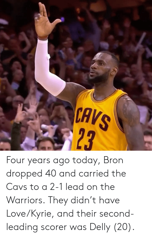Cavs, Love, and Today: CAVS  23 Four years ago today, Bron dropped 40 and carried the Cavs to a 2-1 lead on the Warriors.  They didn't have Love/Kyrie, and their second-leading scorer was Delly (20).
