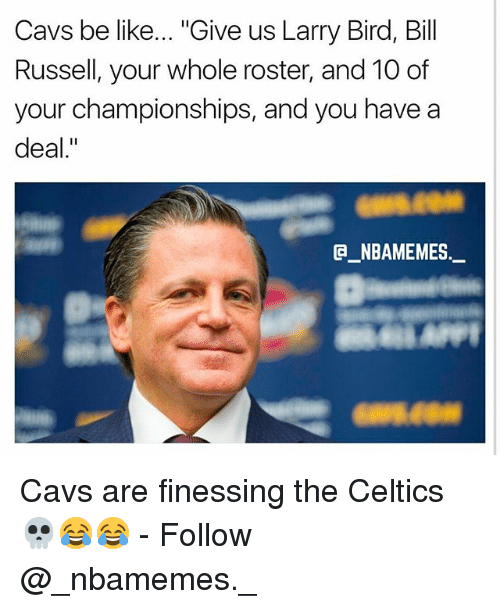 "Be Like, Cavs, and Memes: Cavs be like... ""Give us Larry Bird, Bill  Russell, your whole roster, and 10 of  your championships, and you have a  deal.""  @_ABAMEMES.ㅡ Cavs are finessing the Celtics 💀😂😂 - Follow @_nbamemes._"