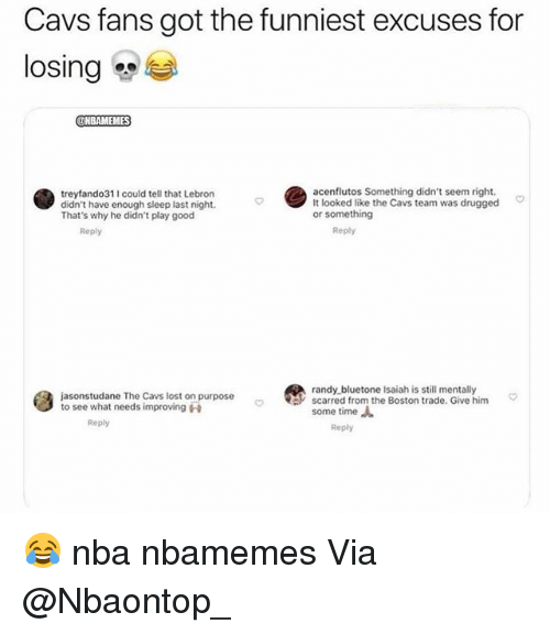 Basketball, Cavs, and Nba: Cavs fans got the funniest excuses for  losing  NBAMEMES  treyfando311 could tell that Lebron  didn't have enough sleep last night.  That's why he didn't play good  acenflutos Something didn't seem right.  It looked like the Cavs team was drugged  or something  Reply  Reply  randy bluetone Isaiah is still mentally  jasonstudane The Cavs lost on purpose  to see what needs improving  scarred from, the Boston trade. Give him  some time  Reply  Reply 😂 nba nbamemes Via @Nbaontop_