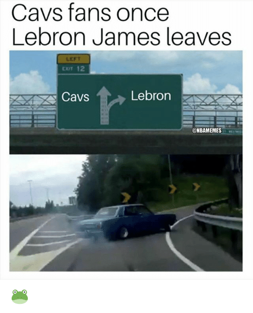 Cavs, LeBron James, and Nba: Cavs fans once  Lebron James leaves  LEFT  Cavs  Lebron  @NBAMEMES 🐸