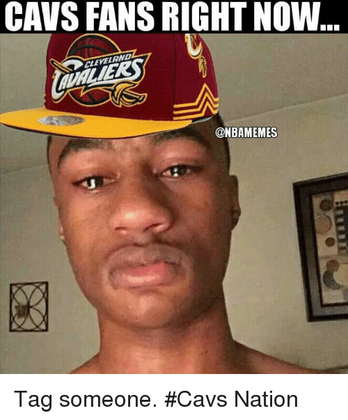 CAVS FANS RIGHT NOW CLEVELAND Tag Someone #Cavs Nation | Cavs Meme on me.me