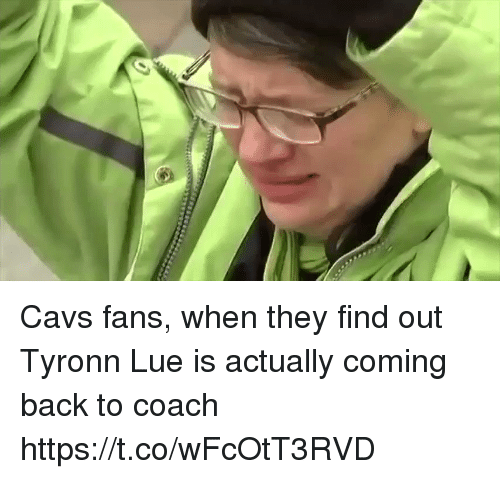 Cavs, Sports, and Tyronn Lue: Cavs fans, when they find out Tyronn Lue is actually coming back to coach https://t.co/wFcOtT3RVD