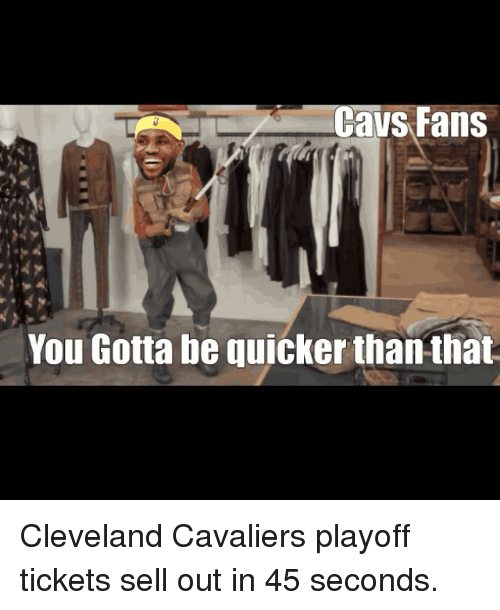 Cavs, Cleveland Cavaliers, and Sports: Cavs Fans  You Gotta be quicker than that Cleveland Cavaliers playoff tickets sell out in 45 seconds.