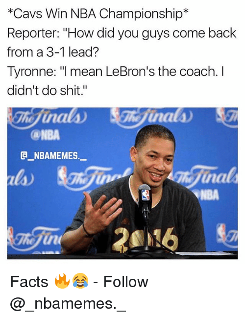 "Cavs, Facts, and Memes: *Cavs Win NBA Championship*  Reporter: ""How did you guys come back  from a 3-1 lead?  Tyronne: I mean LeBron's the coach. I  didn't do shit.""  ca-NBA  G_NBAMEMES._  la)  NBA Facts 🔥😂 - Follow @_nbamemes._"