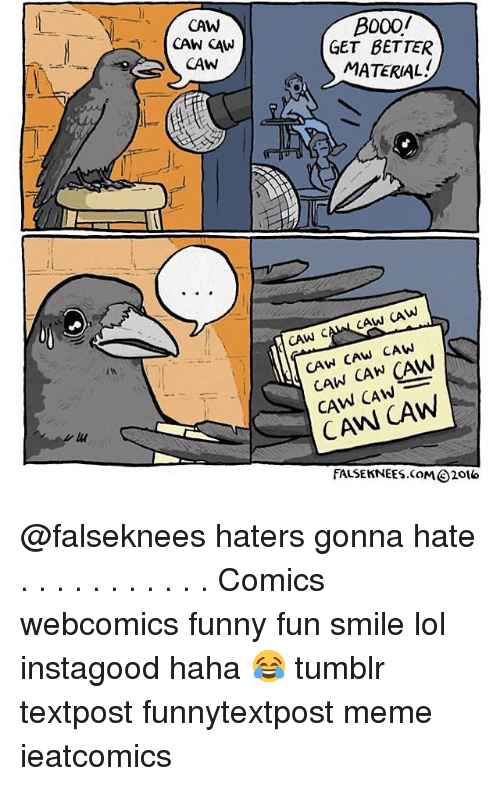 Funny, Lol, and Meme: CAW  B000/  GET BETTER  MATERIAL  CAW  CAW CAW CAW  CAW CAN CAW  CAW CAW  FALSE KNEES.COM⑥ 2016 @falseknees haters gonna hate . . . . . . . . . . . Comics webcomics funny fun smile lol instagood haha 😂 tumblr textpost funnytextpost meme ieatcomics