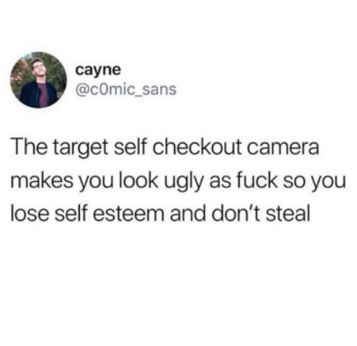 Target, Ugly, and Camera: cayne  @cOmic_sans  The target self checkout camera  makes you look ugly as fuck so you  lose self esteem and don't steal