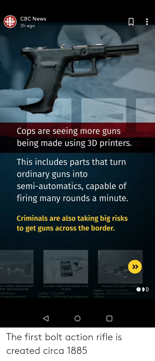 Guns, News, and Nato: CBC News  ago  Cops are seeing more guns  being made using 3D printers.  This includes parts that turn  ordinary guns into  semi-automatics, capable of  firing many rounds a minute.  Criminals are also taking big risks  to get guns across the border  CENTURY ARMS CENTURION 39  52339  PUP 3OR WINCHESTER  Calther 752 51mm NATO  0 The first bolt action rifle is created circa 1885