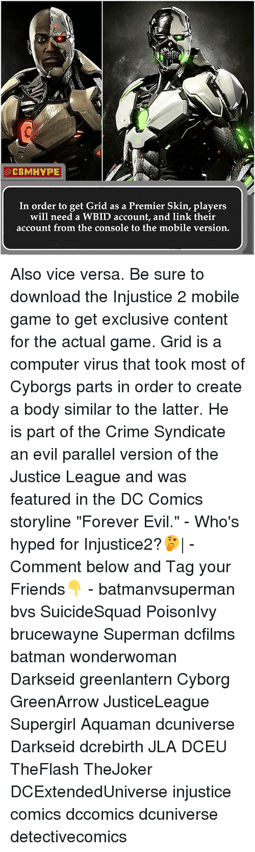 """Batman, Crime, and Friends: CBMHYPE  In order to get Grid as a Premier Skin, players  will need a WBID account, and link their  account from the console to the mobile version. Also vice versa. Be sure to download the Injustice 2 mobile game to get exclusive content for the actual game. Grid is a computer virus that took most of Cyborgs parts in order to create a body similar to the latter. He is part of the Crime Syndicate an evil parallel version of the Justice League and was featured in the DC Comics storyline """"Forever Evil."""" - Who's hyped for Injustice2?🤔