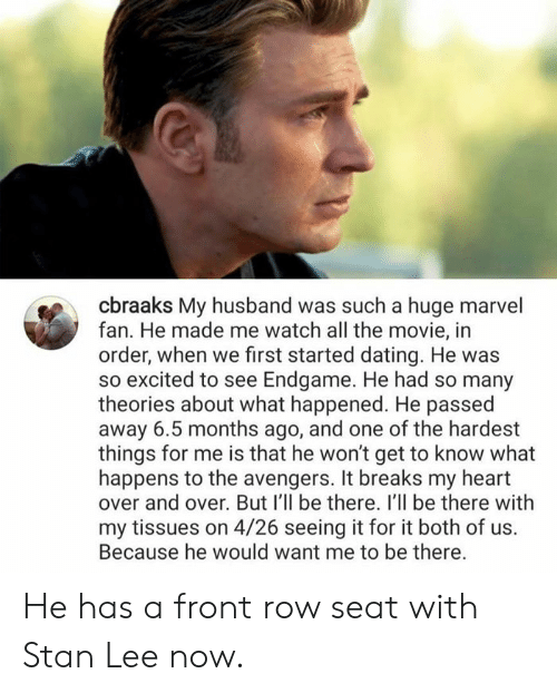 Dank, Dating, and Stan: cbraaks My husband was such a huge marvel  fan. He made me watch all the movie, in  order, when we first started dating. He was  so excited to see Endgame. He had so many  theories about what happened. He passed  away 6.5 months ago, and one of the hardest  things for me is that he won't get to know what  happens to the avengers. It breaks my heart  over and over. But I'll be there. I'll be there with  my tissues on 4/26 seeing it for it both of us.  Because he would want me to be there. He has a front row seat with Stan Lee now.