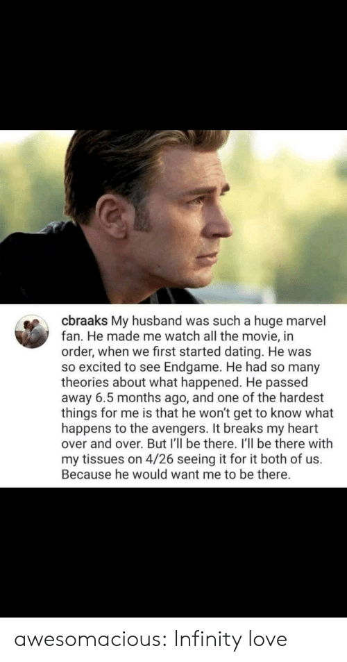 Dating, Love, and Tumblr: cbraaks My husband was such a huge marvel  fan. He made me watch all the movie, in  order, when we first started dating. He was  so excited to see Endgame. He had so many  theories about what happened. He passed  away 6.5 months ago, and one of the hardest  things for me is that he won't get to know what  happens to the avengers. It breaks my heart  over and over. But I'll be there. I'll be there with  my tissues on 4/26 seeing it for it both of us.  Because he would want me to be there. awesomacious:  Infinity love