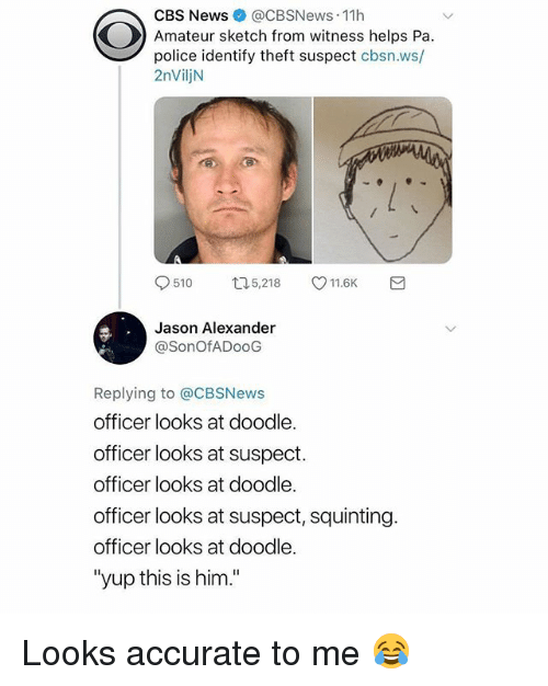 "Jason Alexander, News, and Police: CBS News @CBSNews 11h  Amateur sketch from witness helps Pa.  police identify theft suspect cbsn.ws/  2nViljN  9510 口5,218 V11.6K  Jason Alexander  @SonOfADooG  Replying to @CBSNews  officer looks at doodle.  officer looks at suspect.  officer looks at doodle.  officer looks at suspect, squinting.  officer looks at doodle.  ""yup this is him."" Looks accurate to me 😂"