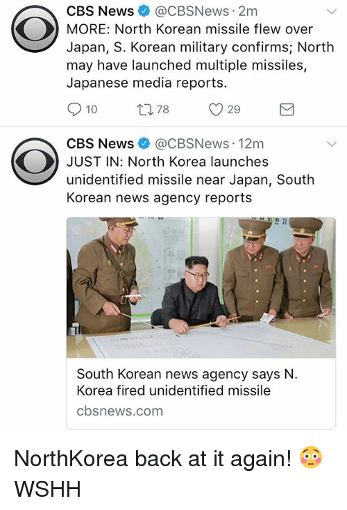 Memes, News, and North Korea: CBS News @CBSNews 2m  MORE: North Korean missile flew over  Japan, S. Korean military confirms; North  may have launched multiple missiles,  Japanese media reports.  10 t78 29  CBS News e》 @CBSNews. 12m  JUST IN: North Korea launches  unidentified missile near Japan, South  Korean news agency reports  South Korean news agency says N.  Korea firedu  cbsnews.com NorthKorea back at it again! 😳 WSHH