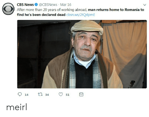 News, Cbs, and Home: CBS News@CBSNews Mar 16  After more than 20 years of working abroad, man returns home to Romania to  find he's been declared dead cbsn.ws/2tQdpmE meirl