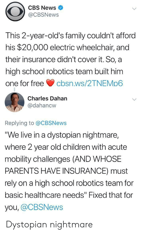 """Children, Family, and News: CBS News  @CBSNews  This 2-year-old's family couldn't afford  his $20,000 electric wheelchair, and  their insurance didn't cover it. So, a  high school robotics team built him  one for freecbsn.ws/2TNEMp6  Charles Dahan  @dahancw  Replying to @CBSNews  """"We live in a dystopian nightmare,  where 2 year old children with acute  mobility challenges (AND WHOSE  PARENTS HAVE INSURANCE) must  rely on a high school robotics team for  basic healthcare needs"""" Fixed that for  you, @CBSNews Dystopian nightmare"""