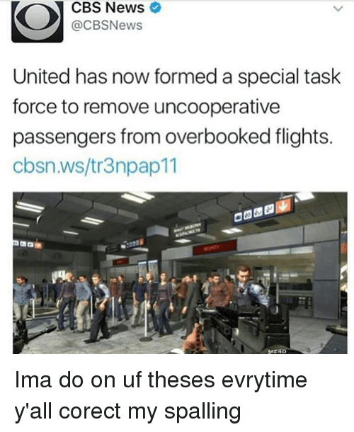 Memes, News, and Cbs: CBS News  @CBSNews  United has now formed a special task  force to remove uncooperative  passengers from overbooked flights.  cbsn.ws/tr3npap11 Ima do on uf theses evrytime y'all corect my spalling