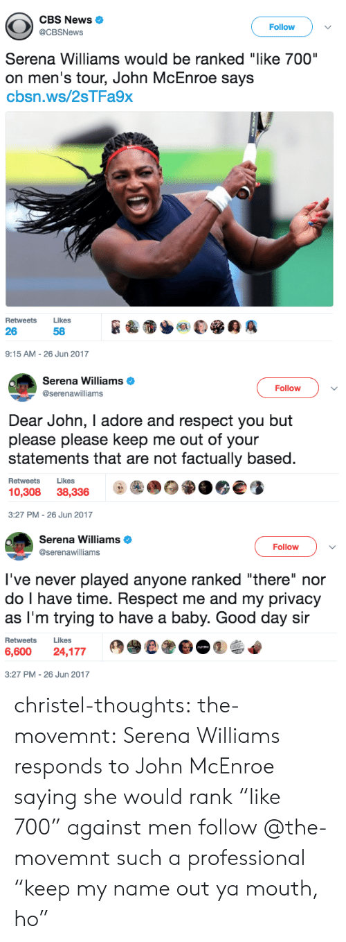 "News, Respect, and Serena Williams: CBS News  Follow  @CBSNews  Serena Williams would be ranked ""like 700""  on men's tour, John McEnroe says  cbsn.ws/2sTFa9x  Retweets Likes  26  58  9:15 AM-26 Jun 2017   Serena Williams  @serenawilliams  Follow  Dear John, I adore and respect you but  please please keep me out of your  statements that are not factually based  Retweets Likes  10,308 38,3369  3:27 PM-26 Jun 2017   Serena Williams  @serenawilliams  Follow  l've never played anyone ranked ""there"" nor  do I have time. Respect me and my privacy  as I'm trying to have a baby. Good day sir  Retweets Likes  6,600 24,177  3:27 PM-26 Jun 2017 christel-thoughts:  the-movemnt: Serena Williams responds to John McEnroe saying she would rank ""like 700"" against men follow @the-movemnt  such a professional ""keep my name out ya mouth, ho"""