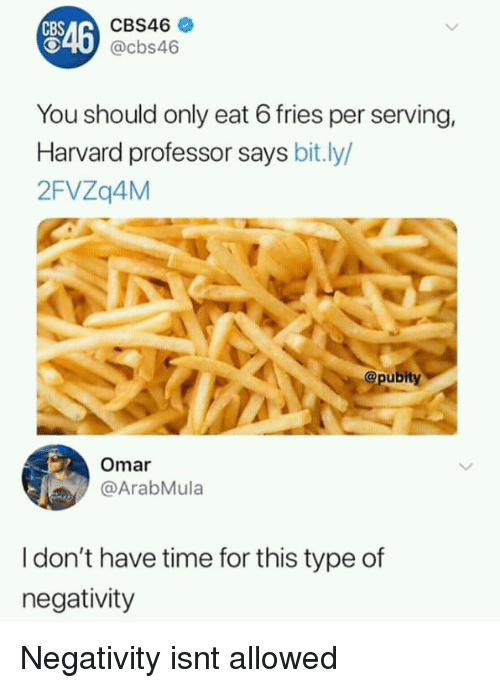 Cbs, Harvard, and Time: CBS46  CBS  O40 @cbs46  546  You should only eat 6 fries per serving,  Harvard professor says bit.ly/  2FVZq4M  @pubity  Omar  @ArabMula  I don't have time for this type of  negativity Negativity isnt allowed