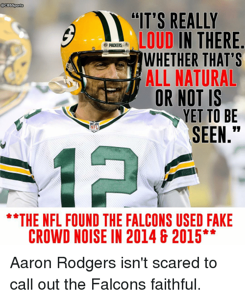 """Aaron Rodgers, Memes, and Cbssports: @CBSSports  """"IT'S REALLY  LOUD  IN THERE  e PACKERS  WHETHER THAT'S  ALL NATURAL  OR NOT IS  YET TO BE  SEEN  THE NFL FOUND THE FALCONS USED FAKE  CROWD NOISE IN 2014 & 2015 Aaron Rodgers isn't scared to call out the Falcons faithful."""