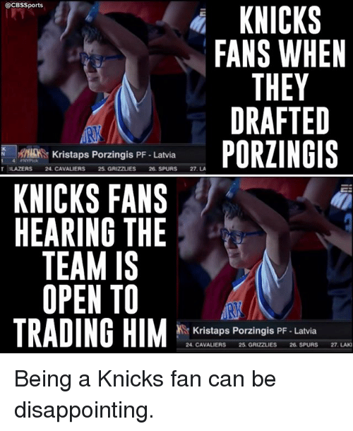 Memphis Grizzlies, New York Knicks, and Kristaps Porzingis: @CBSSports  KNICKS  FANS WHEN  THEY  DRAFTED  PORZINGIS  N r Kristaps Porzingis PF. Latvia  T 3LAZERS 24, CAVALIERS  25 GRIZZLIES 26 SPURS  27. LA  KNICKS FANS  HEARING THE  TEAM IS  OPEN TO  TRADING HIM  Kristaps Porzingis PF Latvia  24. CAVALIERS 25. GRIZZLIES  26 SPURS 27. LAKI Being a Knicks fan can be disappointing.
