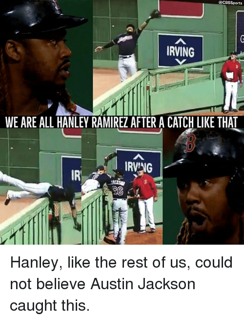Memes, Cbssports, and Austin: @CBSSports  RVING  WE ARE ALL HANLEY RAMIREZ AFTER A CATCH LIKE THAT  IRVNG  IR  SO Hanley, like the rest of us, could not believe Austin Jackson caught this.